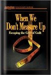 When We Don't Measure Up: Escaping The Grip Of Guilt
