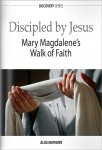 Discipled by Jesus: Mary Magdalene&#8217;s Walk of Faith